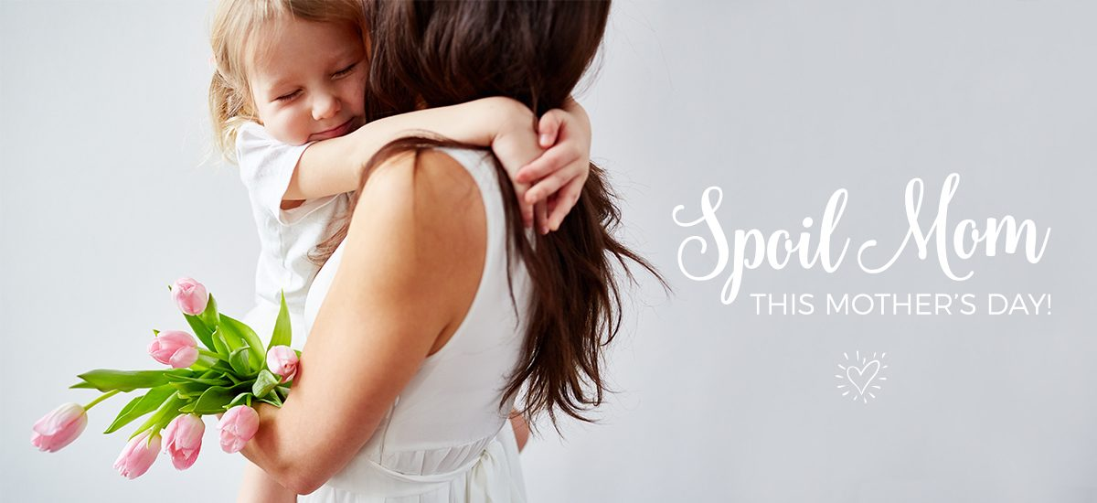 Spoil Mom This Mother's Day!